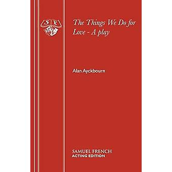 Things We Do For Love  A Play by Ayckbourn & Alan