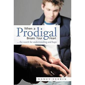 When a Prodigal Breaks Your Heart ... the Search for Understanding and Hope by Ferrin & Nancy