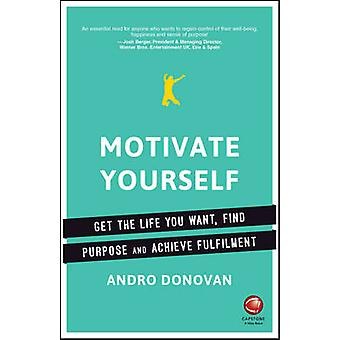 Motivate Yourself - Get the Life You Want - Find Purpose and Achieve F