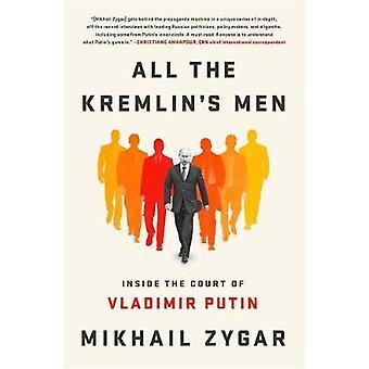 All the Kremlin's Men - Inside the Court of Vladimir Putin by Mikhail