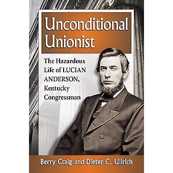Unconditional Unionist - The Hazardous Life of Lucian Anderson - Kentu
