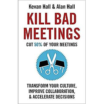 Kill Bad Meetings: Cut 50%� of your meetings to transform your culture, improve collaboration, and accelerate decisions