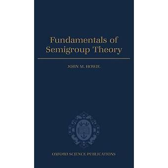 Fundamentals of Semigroup Theory by Howie & John M.