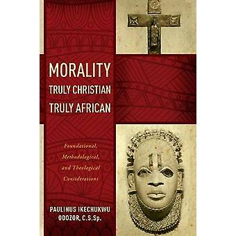 Morality Truly Christian Truly African FouNDAPtional Methodological and Theological Considerations by Odozor & Paulinus Ikechukwu