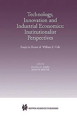 Technology Innovation and Industrial Economics Institutionalist Perspectives  Essays in Honor of William E. Cole by James & Dilmus D.
