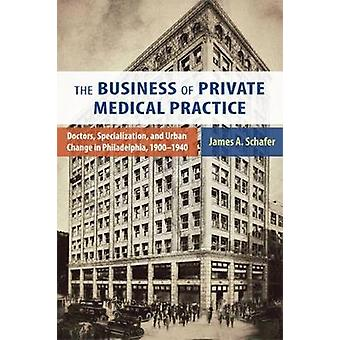 The Business of Private Medical Practice Doctors Specialization and Urban Change in Philadelphia 19001940 by Schafer & James A.