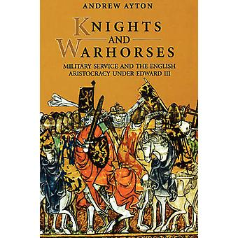 Knights and Warhorses Military Service and the English Aristocracy Under Edward III by Ayton & Andrew