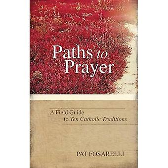 Paths to Prayer A Field Guide to Ten Catholic Traditions by Fosarelli & Pat