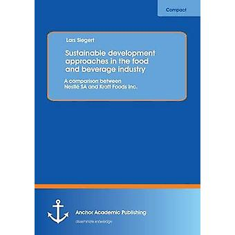 Sustainable Development Approaches in the Food and Beverage Industry A Comparison Between Nestle Sa and Kraft Foods Inc. by Siegert & Lars