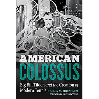 American Colossus - Big Bill Tilden and the Creation of Modern Tennis