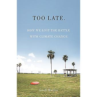 Too Late - How We Lost the Battle with Climate Change by Geoffrey Masl