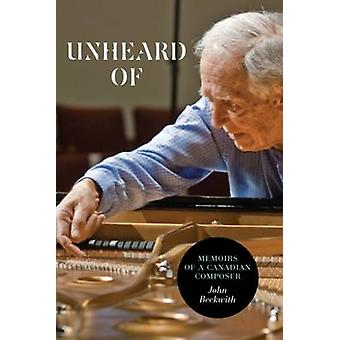 Unheard Of - Memoirs of a Canadian Composer by John Beckwith - 9781554