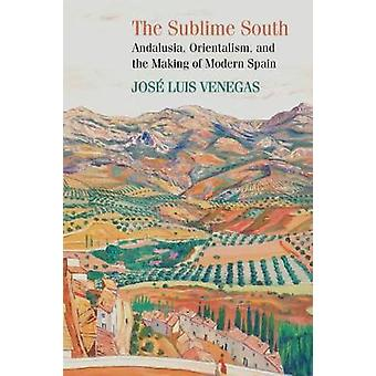The Sublime South - Andalusia - Orientalism - and the Making of Modern