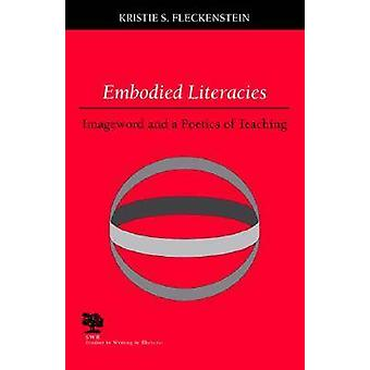 Embodied Literacies - Imageword and a Poetics of Teaching by Kristie S