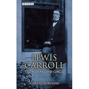 Lewis Carroll - The Man and his Circle by Edward Wakeling - 9781780768
