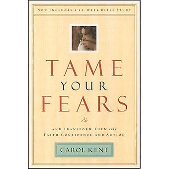 Tame Your Fears: And Transform Them into Faith, Confidence, and Action. Now Includes a 12 Week Bible Study