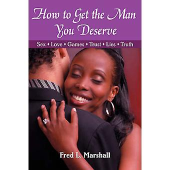 How to Get the Man You DeserveSex  Love  Games  Trust  Lies  Truth by Marshall & Fred L