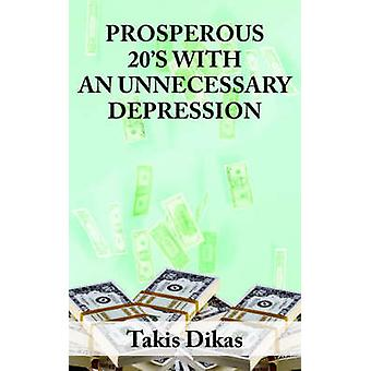PROSPEROUS 20S WITH AN UNNECCESARY DEPRESSION LEARN WHAT MADE AMERICA SO GREAT IN THE 1920S THAT LEAD TO A GREAT DEPRESSION THAT WE COULD HAVE AVOIDED by Takis Dikas