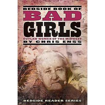 Bedside Book of Bad Girls - Outlaw Women of the Midwest by Chris Enss