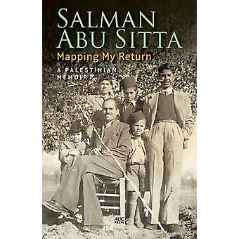 Mapping My Return - A Palestinian Memoir by Salman H. Abu-Sitta - 9789
