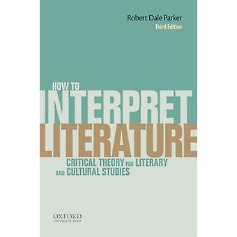 How To Interpret Literature: Critical Theory for Literary and Cultural Studies (Paperback) by Parker Robert Dale (Professor University Of Illinois At Urbana- Champaign)