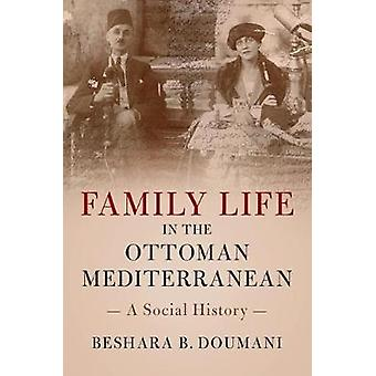Family Life in the Ottoman Mediterranean - A Social History by Beshara