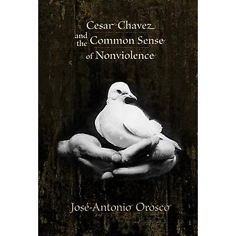 Cesar Chavez and the Common Sense of Nonviolence by Jose-Antonio Oros