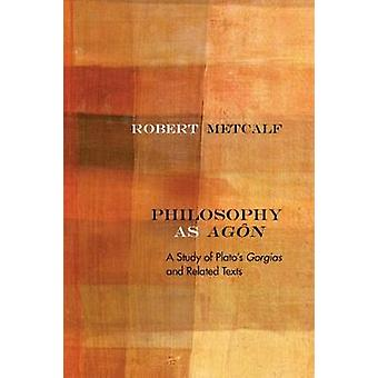 Philosophy as Agon - A Study of Plato's Gorgias and Related Texts by P