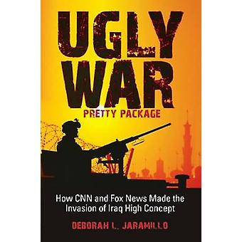 Ugly War Pretty Package How CNN and Fox News Made the Invasion of Iraq High Concept by Jaramillo & Deborah Lynn