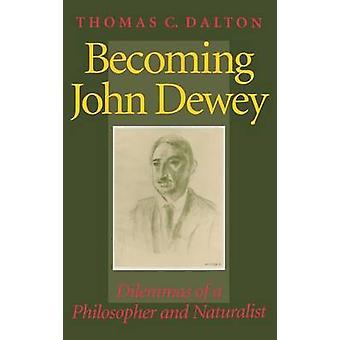 Becoming John Dewey Dilemmas of a Philosopher and Naturalist by Dalton & Thomas