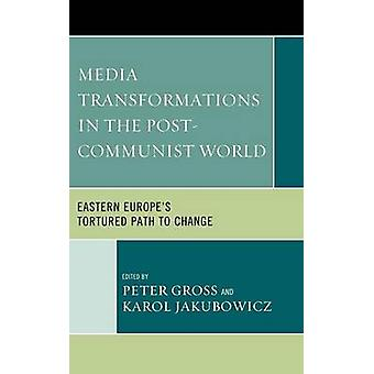 Media Transformations in the PostCommunist World Eastern Europes Tortured Path to Change by Gross & Peter