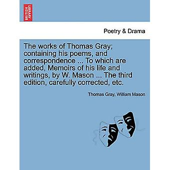 The works of Thomas Gray containing his poems and correspondence ... To which are added Memoirs of his life and writings by W. Mason ... The third edition carefully corrected etc. by Gray & Thomas