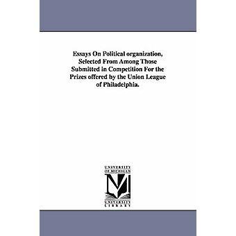 Essays über die politische Organisation ausgewählt aus den eingereichten im Wettbewerb um die Preise, die von der Union League of Philadelphia angeboten. vom Union League Club of Philadelphia