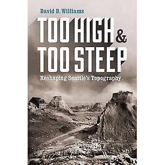 Too High and Too Steep - Reshaping Seattle's Topography by David B. Wi