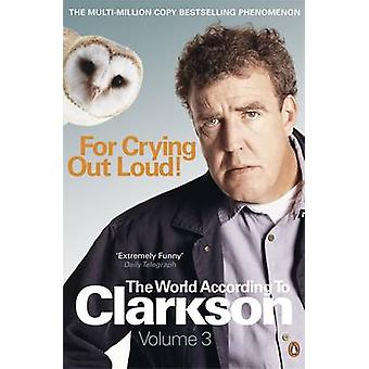 For Crying Out Loud - The World According to Clarkson - v. 3 by Jeremy