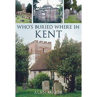 Who's Buried Where in Kent by Alan Major - 9780752445441 Book