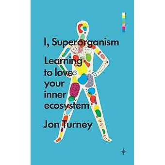 I - Superorganism - Learning to Love Your Inner Ecosystem by Jon Turne