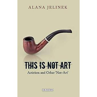 This is Not Art - Activism and Other 'not-art' by Alana Jelinek - 9781