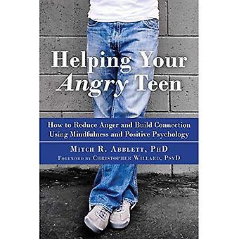 Aider votre ado en colère: Comment réduire la colère et Build connexion à l'aide de Mindfulness et psychologie Positive