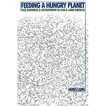 Feeding a Hungry Planet Rice Research and Development in Asia and Latin America by Lang & James