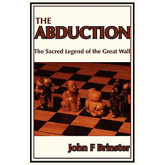 The Abduction The Sacred Legend of the Great Wall by Brinster & John F.