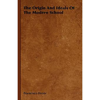 The Origin And Ideals Of The Modern School by Ferrer & Franscisco