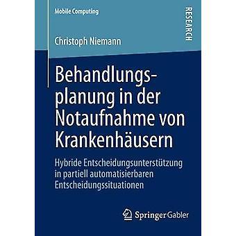 Behandlungsplanung in der Notaufnahme von Krankenhusern  Hybride Entscheidungsuntersttzung in partiell automatisierbaren Entscheidungssituationen by Niemann & Christoph