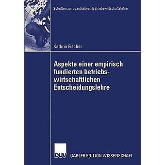 Aspekte einer empirisch fundierten betriebswirtschaftlichen Entscheidungslehre  Neuere Entwicklungen bei Entscheidungen unter Risiko by Fischer & Kathrin