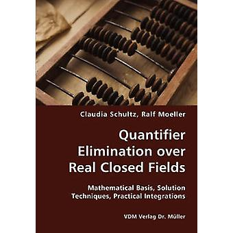 Quantifier Elimination over Real Closed Fields Mathematical Basis Solution Techniques Practical Integrations by Schultz & Claudia