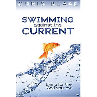Swimming Against the Current - Living for the God You Love by Chris Bl