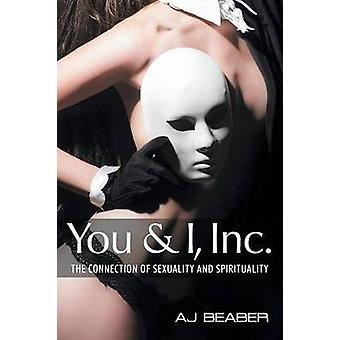 You & I - Inc - The Connection of Sexuality & Spirituality by Aj Beabe