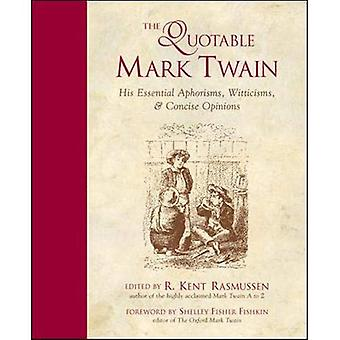 The Quotable Mark Twain: His Essential Aphorisms, Witticisms & Concise Opinions: His Essential Aphorisms, Witticisms and Concise Opinions