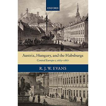 Austria Hungary and the Habsburgs  Central Europe c.16831867 by R J W Evans