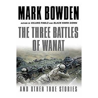 Three Battles of Wanat - And Other True Stories (Main) by Mark Bowden